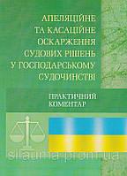 Апеляційне та касаційне оскарження судових рішень у господарському судочинстві. Практичний посібник.