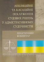 Апеляційне та касаційне оскарження судових рішень у адміністративному судочинстві. Практичний посібник
