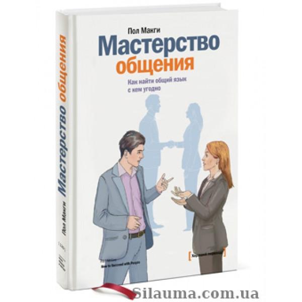 Мастерство общения. Как найти общий язык с кем угодно. Пол Макги