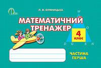 Математичний тренажер Частина перша 4 клас Нова програма Авт: Л. Оляницька Вид-во: Освіта