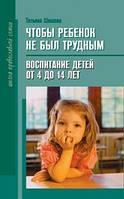 Чтобы ребенок не был трудным. Т. Шишова. Воспитание детей от 4 до 14 лет