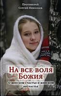 На все воля Божия. О женском счастье и женском несчастье. Протоиерей Сергий (Николаев)