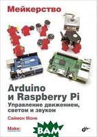 Саймон Монк Мейкерство. Arduino и Raspberry Pi. Управление движением, светом и звуком