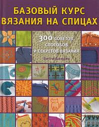 Базовый курс вязания на спицах. 300 советов, способов и секретов вязания. Бетти Банден