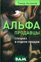 Асланов Тимур Анатольевич Альфа-продавцы. Спецназ в отделе продаж