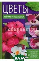 Хусаинова Тамара Цветы из бумаги и салфеток. Изысканные украшения