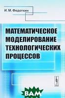 И. М. Федоткин Математическое моделирование технологических процессов. Учебное пособие