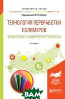 Кербер М.Л. Технология переработки полимеров. Физические и химические процессы. Учебное пособие для вузов