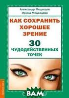 Медведев Александр, Медведева Ирина Как сохранить хорошее зрение. 30 чудодейственных точек