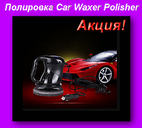 Прибор для полировки автомобиля (кузова) - Car Waxer & Polisher 12V!Акция