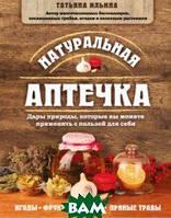 Ильина Татьяна Александровна Натуральная аптечка. Дары природы, которые вы можете применять с пользой для себя