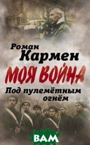Кармен Роман Лазаревич Под пулеметным огнем. Записки фронтового оператора