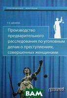 Щенина Татьяна Евгеньевна Производство предварительного расследования по уголовным делам о преступлениях, совершенных женщинами