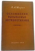"""В.Шорин """"Осложнения вызываемые антибиотиками"""". Медгиз. 1958 год"""