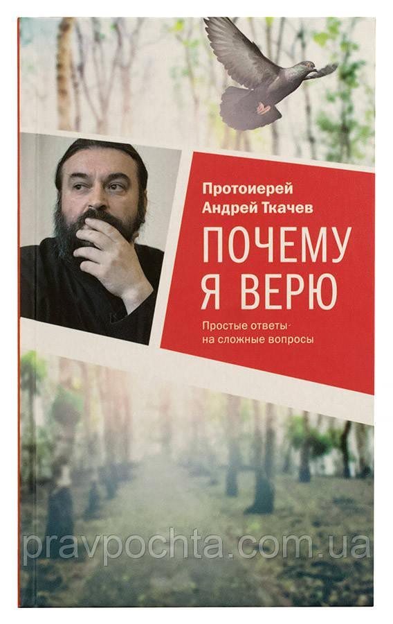 Почему я верю. Простые ответы на сложные вопросы. Протоиерей Андрей Ткачев - ПРАВОСЛАВНЫЕ КНИГИ — ПОЧТОЙ в Николаеве