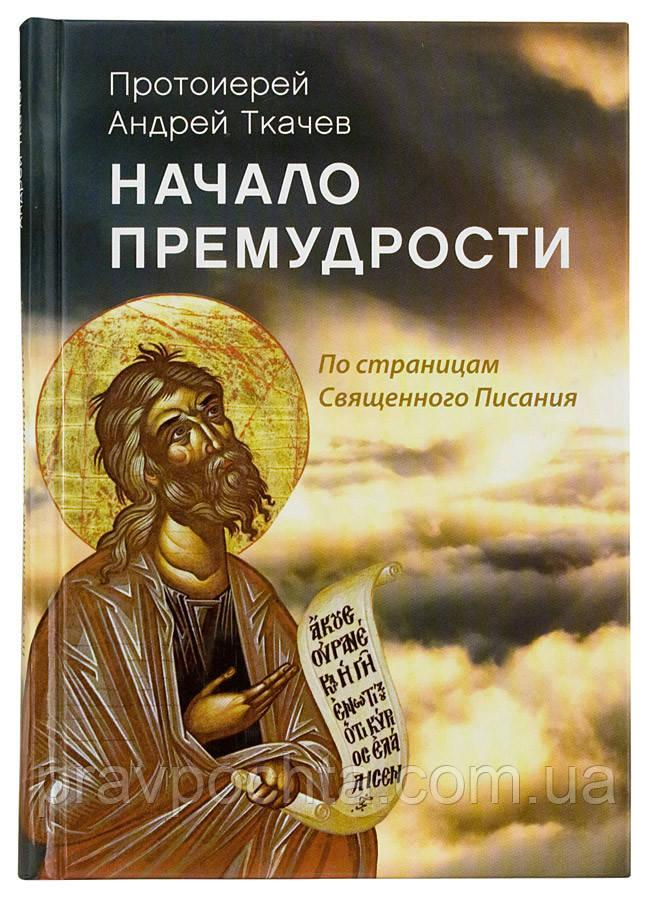 Начало премудрости: По страницам Священного Писания. Протоиерей Андрей Ткачев