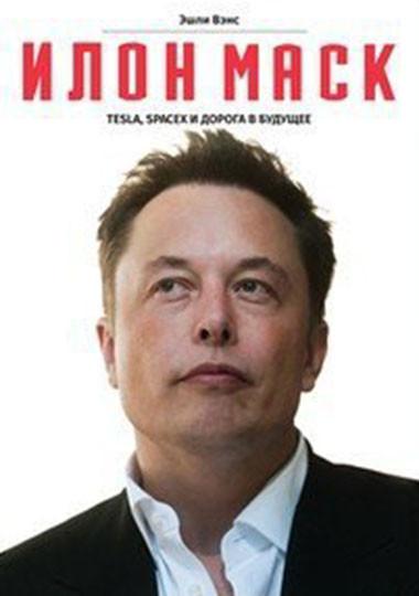 Илон Маск Tesla, SpaceX и дорога в будущее Эшли Вэнс
