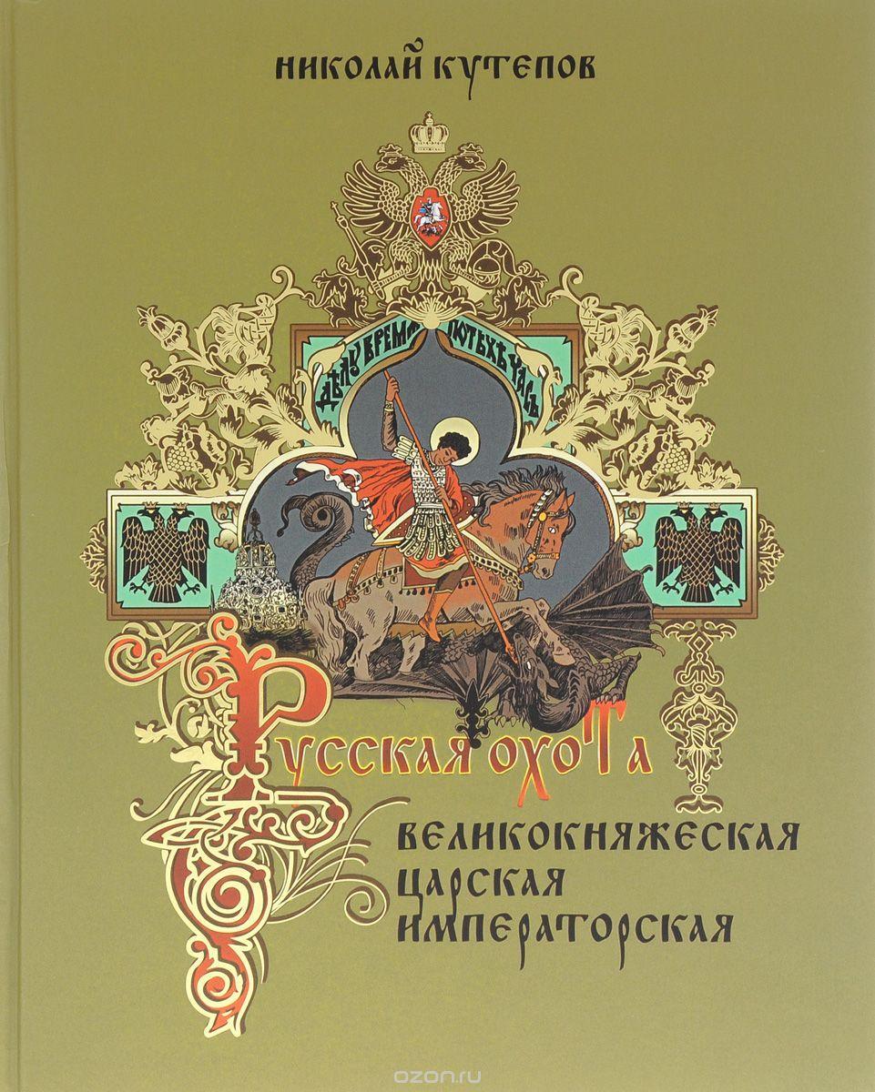 Русская охота. Великокняжеская, царская, императорская Николай Кутепов