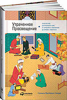 Утраченное Просвещение. Золотой век Центральной Азии от арабского завоевания до времен Тамерлана