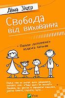 Свобода від виховання. Поради досвідченого педагога батькам