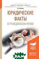 В. А. Белов Юридические факты в гражданском праве. Учебное пособие для бакалавриата и магистратуры