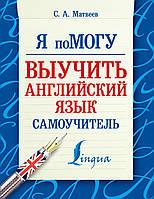 Матвеев С.А. Я помогу выучить английский язык. Самоучитель