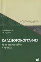 Макаров И.О., Юдина Е.В. Кардиотокография при беременности и в родах