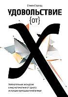 Строгац С. Удовольствие от x. Увлекательная экскурсия в мир математики от одного из лучших преподавателей в мире