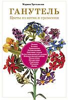 Третьякова М. Ганутель: цветы из ниток и проволоки