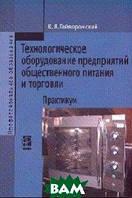 Гайворонский К.Я. Технологическое оборудование предриятий общественного питания и торговли: Практикум. Гриф МО РФ