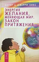 Энергия желания, меняющего мир. Закон Притяжения. Хикс Э., Д.