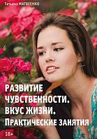 Тренинг развития чувственности. Или как вернуть вкус к жизни. Книга для женщин. Татьяна Матвеенко