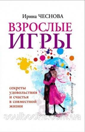 Взрослые игры. Секреты удовольствия и счастья в совместной жизни. Чеснова Ирина.