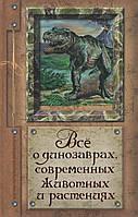 Всё о динозаврах, современных животных и растениях. А. Ю. Целлариус, П. Р. Ляхов, Л. А. Багрова