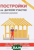 Серикова Галина Алексеевна Постройки на дачном участке своими руками