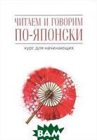 Джейн Уайтвик, Хелен Багли Читаем и говорим по-японски. Курс для начинающих / Read&Speak Japanese: for Beginners