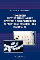 Фліс П.С., Власенко А.З. Технологія виготовлення зубних протезів з використанням керамічних і композитних мате