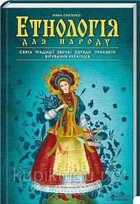 Етнологія для народу. Свята, традиції, звичаї, обряди, прикмети, вірування українців