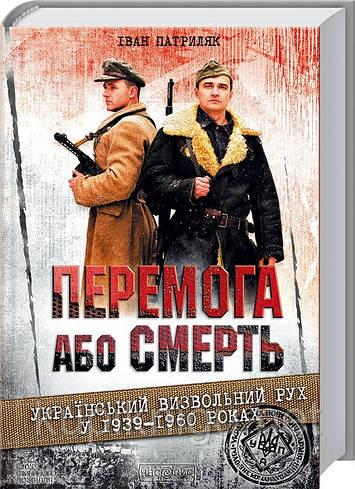 Перемога або смерть: український визвольний рух у 1939-1960 році