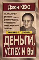 ДЖОН КЕХО Деньги, успех и Вы