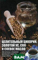 Романова Марина Юрьевна Целительный цикорий, золотой ус, соя и соевое масло для лечения, очищения организма и красоты лица и тела