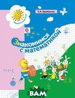 Щербакова Екатерина Иосифовна Знакомимся с математикой. Развивающее пособие для детей старшего дошкольного возраста