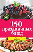 150 праздничных блюд. Закуски. Горячие блюда. Выпечка, 978-5-699-83781-6