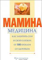 Мамина медицина. Как защитить себя и своих близких от 100 проблем со здоровьем, 978-5-89355-162-4