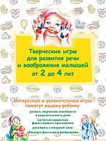 Творческие игры для развития речи и воображения малышей от 2 до 4 лет, 978-5-699-70104-9