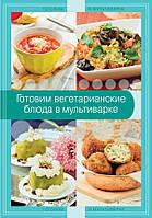 Готовим вегетарианские блюда в мультиварке, 978-5-699-73236-4