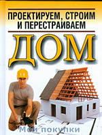 Белов. Проектируем, строим и перестраиваем дом, 978-985-16-6207-0