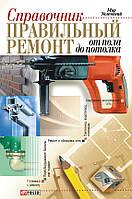 Справочник. Правильный ремонт от пола до потолка, 978-966-03-4919-3