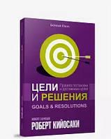 Цели и решения. Правила постановки и достижения целей. Роберт Кийосаки