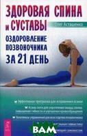 Асташенко Олег Игоревич Здоровая спина и суставы. Оздоровление позвоночника за 21 день
